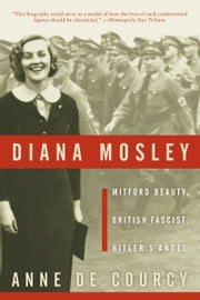 Diana Mosley - Mitford Beauty, British Fascist, Hitler's Angel ebook by Anne de Courcy