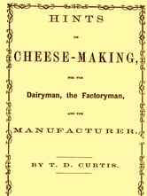 Hints on Cheese-making for the Dairyman, the Factoryman, and the Mnufacturer ebook by Thomas Day Curtis