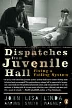 Dispatches from Juvenile Hall ebook by John Aarons,Lisa Smith,Linda Wagner