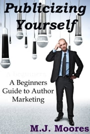 Publicizing Yourself: A Beginner's Guide to Author Marketing ebook by M.J. Moores