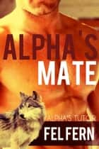 Alpha's Mate - Alpha's Tutor, #3 ebook by Fel Fern