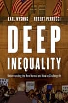 Deep Inequality - Understanding the New Normal and How to Challenge It ebook by Robert Perrucci, Earl Wysong, Indiana University Kokomo