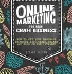 Online Marketing for Your Craft Business - How to Get Your Handmade Products Discovered, Shared and Sold on the Internet ebook by Hilary Pullen