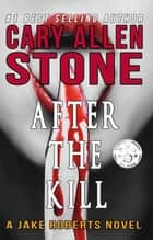 After the Kill – A Jake Roberts Novel (Book 4) ebook by Cary Allen Stone