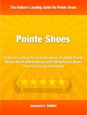 Pointe Shoes - If You're Looking For A Great eBook On Ballet Pointe Shoes, Bloch Pointe Shoes and Fitting Pointe Shoes Then You'll Love This Guide ebook by Howard Shiftlet