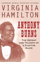 Anthony Burns - The Defeat and Triumph of a Fugitive Slave ebook by Virginia Hamilton