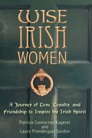 Wise Irish Women - A Journey of Love, Loyalty, and Friendship to Inspire the Irish Spirit ebook by Patricia Connorton Kagerer,Laura Prendergast Gordon