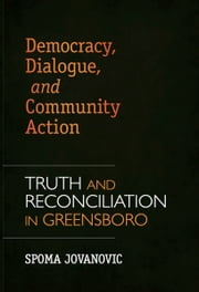 Democracy, Dialogue, and Community Action - Truth and Reconciliation in Greensboro ebook by Spoma Jovanovic