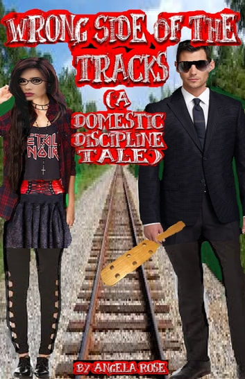 Wrong Side Of The Tracks (A Domestic Discipline Tale) ebook by Angela Rose