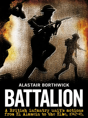 Battalion - A British infantry unit's actions from the battle of El Alamein to the Elbe, 1942-1945. ebook by Alastair Borthwick