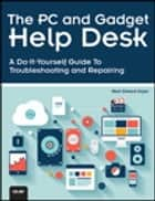 The PC and Gadget Help Desk - A Do-It-Yourself Guide To Troubleshooting and Repairing ebook by Mark Edward Soper