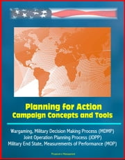 Planning for Action: Campaign Concepts and Tools - Wargaming, Military Decision Making Process (MDMP), Joint Operation Planning Process (JOPP), Military End State, Measurements of Performance (MOP) ebook by Progressive Management
