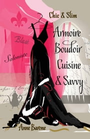 Chic & Slim Armoire Boudoir Cuisine & Savvy - Success Techniques For Wardrobe Relaxation Food & Smart Thinking ebook by Anne Barone