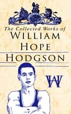 The Collected Works of William Hope Hodgson - Horror Classics, Dark Fantasy Stories & Poems; Science Fantasy Collection, Including The Ghost Pirates, The Boats of the Glen Carrig, The House on the Borderland, The Night Land, Sargasso Sea Stories, Men of the Deep Waters, Captain Gault Stories… ebook by William Hope Hodgson