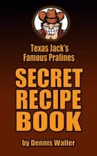 Texas Jack's Famous Pralines Secret Recipe Book ebook by Dennis Waller