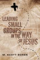 Leading Small Groups in the Way of Jesus ebook by M. Scott Boren