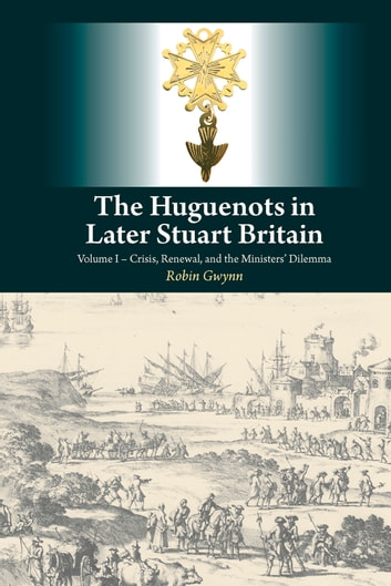 The Huguenots in Later Stuart Britain - Volume I – Crisis, Renewal, and the Ministers' Dilemma ebook by Robin Gwynn