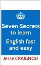 Seven Secrets To Learning English Fast and Easy ebook by Jesse CRAIGNOU