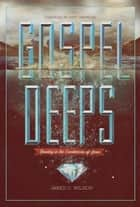 Gospel Deeps: Reveling in the Excellencies of Jesus ebook by Jared C. Wilson,Matt Chandler