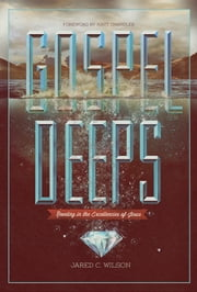 Gospel Deeps: Reveling in the Excellencies of Jesus - Reveling in the Excellencies of Jesus ebook by Jared C. Wilson,Matt Chandler