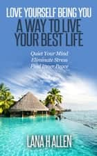 Love Yourself Being You: A Way to Live Your Best Life: Quiet Your Mind, Eliminate Stress, Find Inner Peace ebook by Lana H Allen