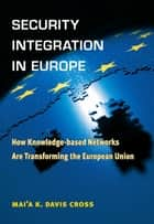 Security Integration in Europe - How Knowledge-based Networks Are Transforming the European Union ebook by Mai'a Cross