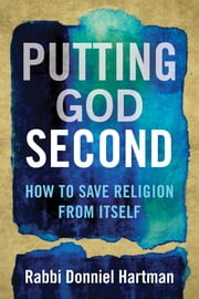 Putting God Second - How to Save Religion from Itself ebook by Donniel Hartman