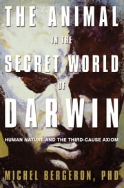 The Animal in the Secret World of Darwin - Human Nature and the Third-Cause Axiom ebook by Michel Bergeron, PhD