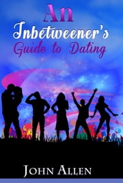 An Inbetweener's Guide to Dating - Practical dating advice for single men and women who feel stuck between happy couples, terrible dates and no dates at all. ebook by John Allen