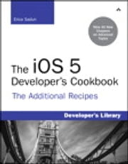 The iOS 5 Developer's Cookbook - The Additional Recipes: Additional Recipes Found Only in the Expanded Electronic Edition ebook by Erica Sadun