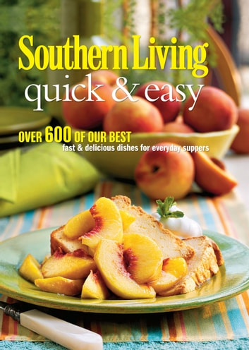 Southern Living Quick & Easy - Over 600 Of Our Best Fast & Delicious Dishes For Everyday Suppers ebook by The Editors of Southern Living