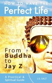 How To Have The Perfect Life: From Buddha to Jay Z ebook by J.S. Salt