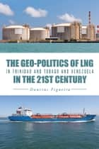 The Geo-Politics of LNG in Trinidad and Tobago and Venezuela in the 21st Century ebook by Daurius Figueira