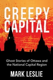 Creepy Capital - Ghost Stories of Ottawa and the National Capital Region ebook by Mark Leslie