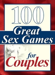 100 Great Sex Games for Couples ebook by Lucas, Steve