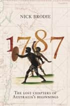 1787 - The Lost Chapters of Australia's Beginnings ebook by Nick Brodie