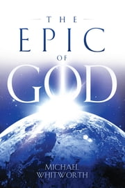 The Epic of God: A Guide to Genesis ebook by Michael Whitworth