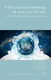 A Neurophenomenology of Awe and Wonder - Towards a Non-Reductionist Cognitive Science ebook by Shaun Gallagher, Bruce Janz, Lauren Reinerman,...