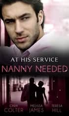 At His Service: Nanny Needed: Hired: Nanny Bride / A Mother in a Million / The Nanny Solution (Mills & Boon M&B) ebook by Cara Colter, Melissa James, Teresa Hill