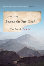 Beyond the First Draft: The Art of Fiction ebook by John Casey