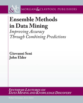 Ensemble Methods in Data Mining - Improving Accuracy Through Combining Predictions ebook by Giovanni Seni,John Elder