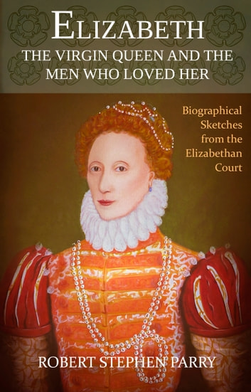 ELIZABETH - the Virgin Queen and the Men who Loved Her - Biographical Sketches from the Elizabethan Court ebook by Robert Stephen Parry