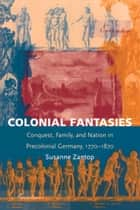 Colonial Fantasies - Conquest, Family, and Nation in Precolonial Germany, 1770-1870 ebook by Susanne Zantop, Stanley Fish, Fredric Jameson