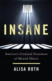 Insane - America's Criminal Treatment of Mental Illness ebook by Alisa Roth