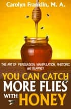 You Can Catch More Flies With Honey: The Art Of Persuasion, Manipulation, Rhetoric and Blarney ebook by Carolyn Franklin