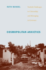 Cosmopolitan Anxieties - Turkish Challenges to Citizenship and Belonging in Germany ebook by Ruth Mandel