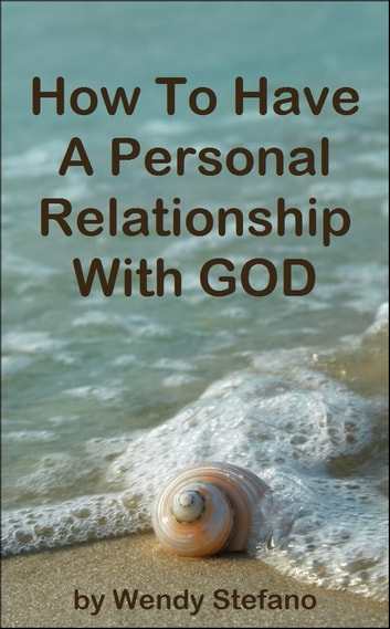 How To Have A Personal Relationship With GOD ebook by Wendy Stefano