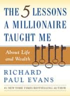 The Five Lessons a Millionaire Taught Me About Life and Wealth ebook by Richard Paul Evans