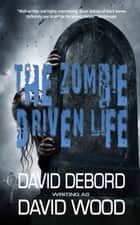The Zombie Driven Life ebook by David Wood, David Debord