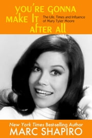 You're Gonna Make It After All - The Life, Times and Influence of Mary Tyler Moore ebook by Marc Shapiro